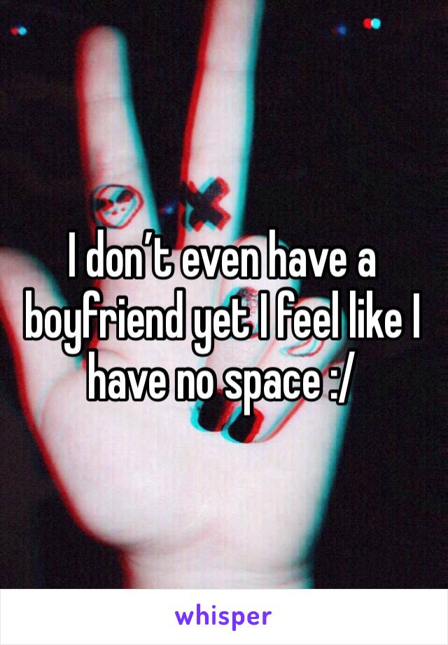 I don't even have a boyfriend yet I feel like I have no space :/