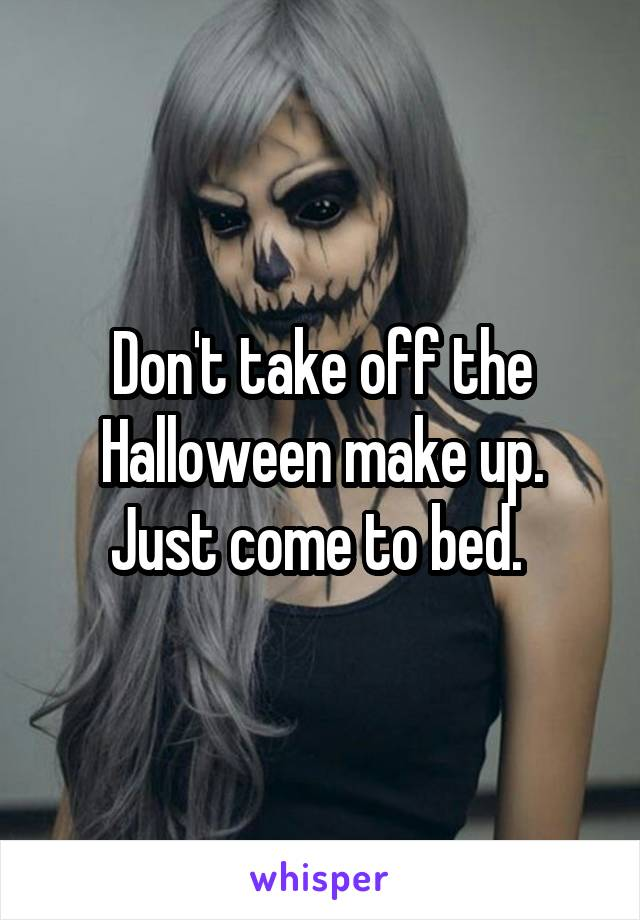 Don't take off the Halloween make up. Just come to bed.