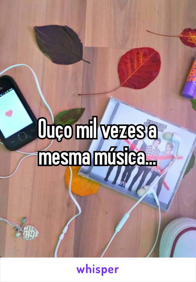 Ouço mil vezes a mesma música...