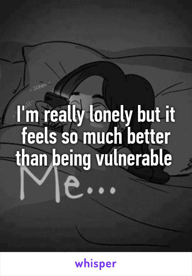 I'm really lonely but it feels so much better than being vulnerable