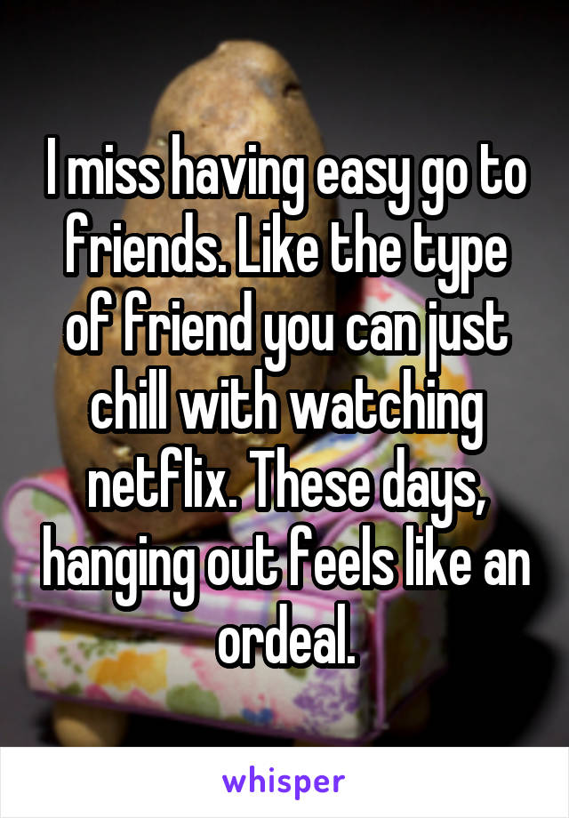 I miss having easy go to friends. Like the type of friend you can just chill with watching netflix. These days, hanging out feels like an ordeal.