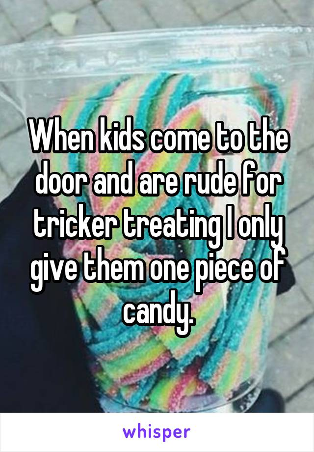 When kids come to the door and are rude for tricker treating I only give them one piece of candy.