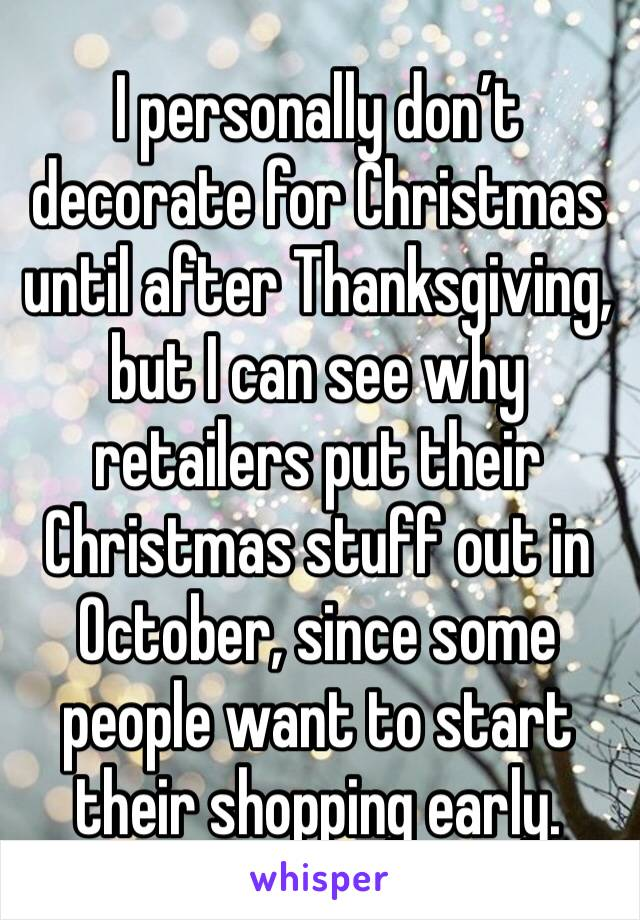 I personally don't decorate for Christmas until after Thanksgiving, but I can see why retailers put their Christmas stuff out in October, since some people want to start their shopping early.