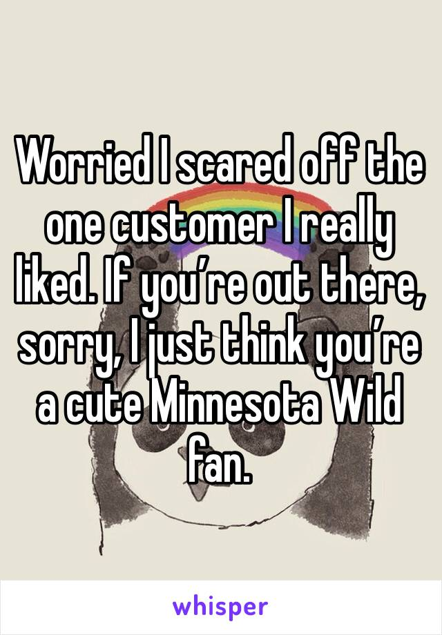 Worried I scared off the one customer I really liked. If you're out there, sorry, I just think you're a cute Minnesota Wild fan.