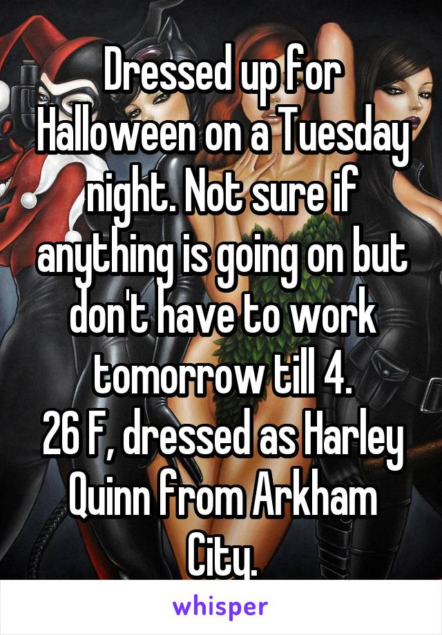 Dressed up for Halloween on a Tuesday night. Not sure if anything is going on but don't have to work tomorrow till 4. 26 F, dressed as Harley Quinn from Arkham City.