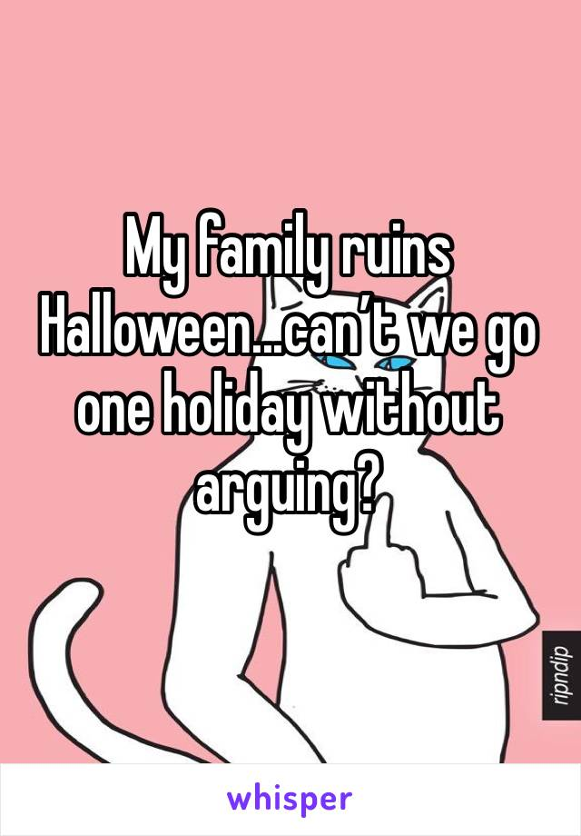 My family ruins Halloween...can't we go one holiday without arguing?