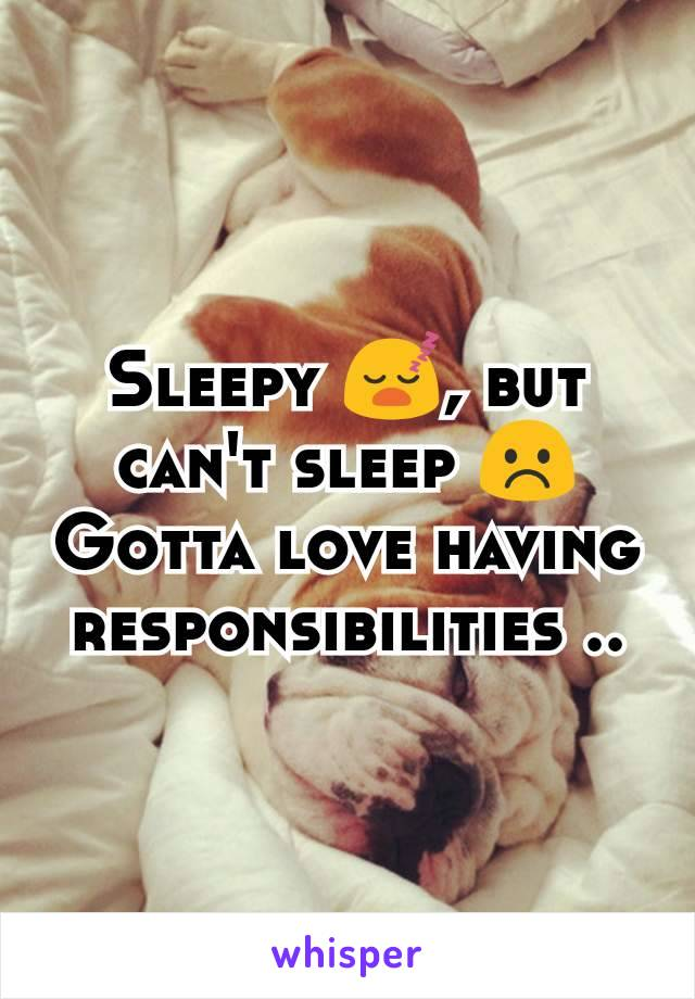 Sleepy 😴, but can't sleep ☹️ Gotta love having responsibilities ..