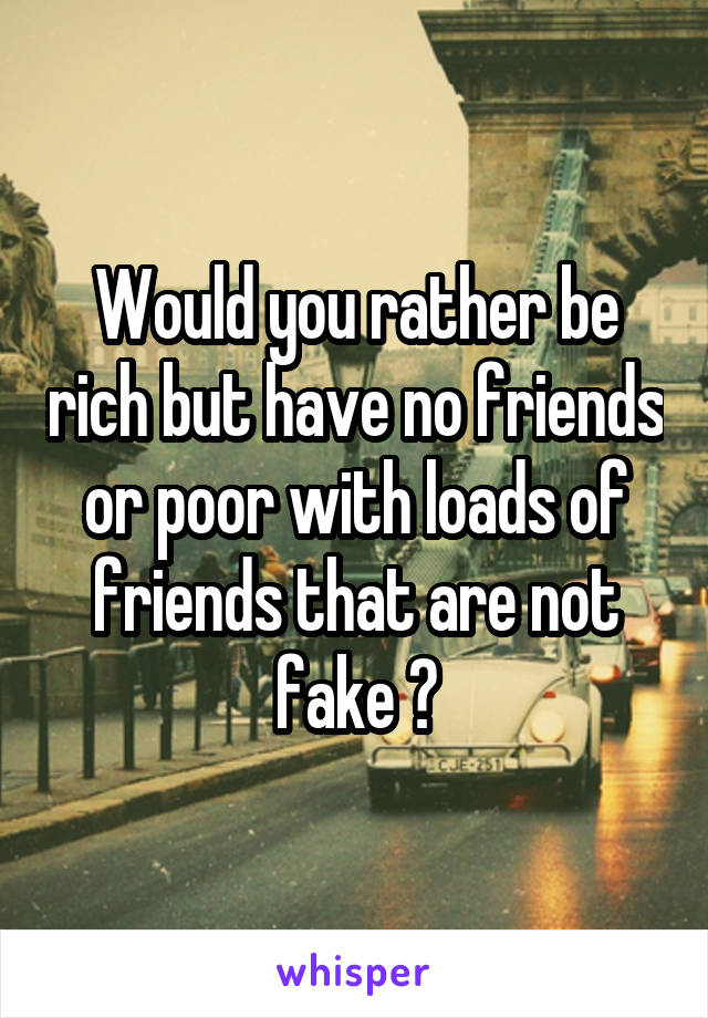 Would you rather be rich but have no friends or poor with loads of friends that are not fake ?