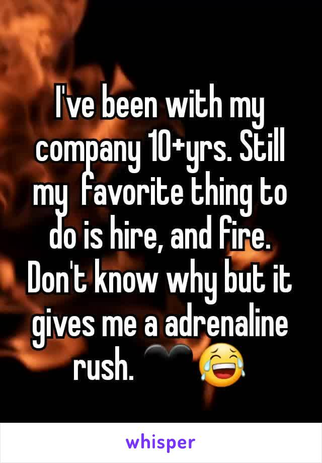 I've been with my company 10+yrs. Still my  favorite thing to do is hire, and fire. Don't know why but it gives me a adrenaline rush. 🖤😂
