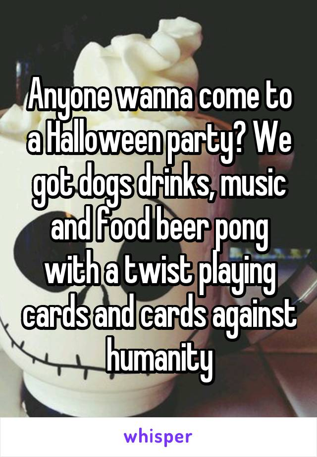 Anyone wanna come to a Halloween party? We got dogs drinks, music and food beer pong with a twist playing cards and cards against humanity