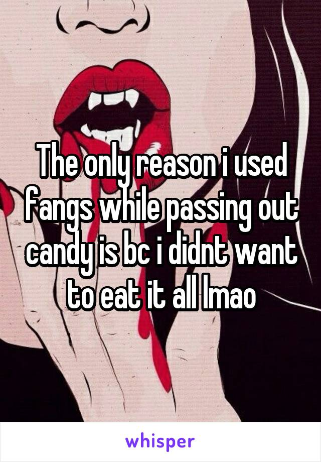 The only reason i used fangs while passing out candy is bc i didnt want to eat it all lmao