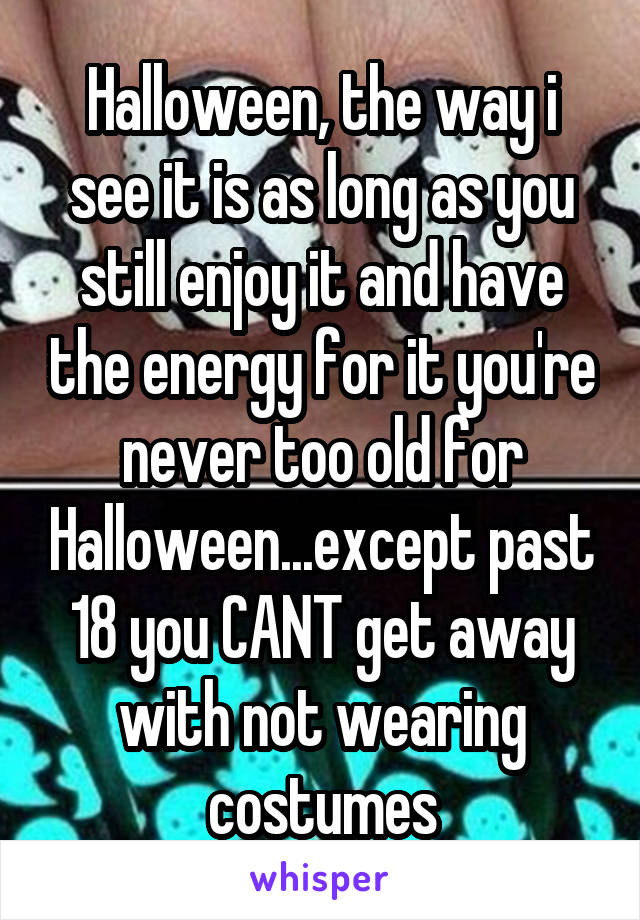 Halloween, the way i see it is as long as you still enjoy it and have the energy for it you're never too old for Halloween...except past 18 you CANT get away with not wearing costumes