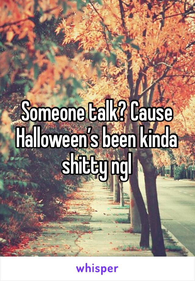 Someone talk? Cause Halloween's been kinda shitty ngl