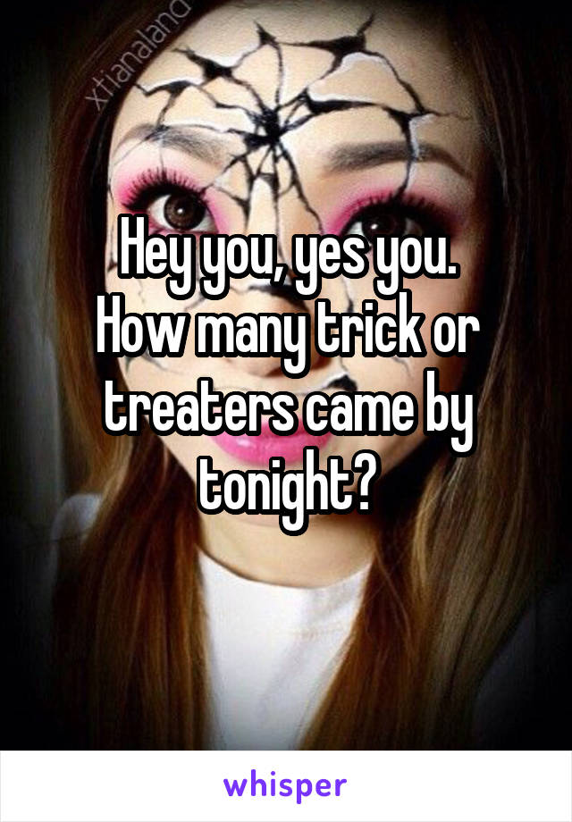 Hey you, yes you. How many trick or treaters came by tonight?