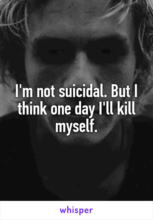 I'm not suicidal. But I think one day I'll kill myself.