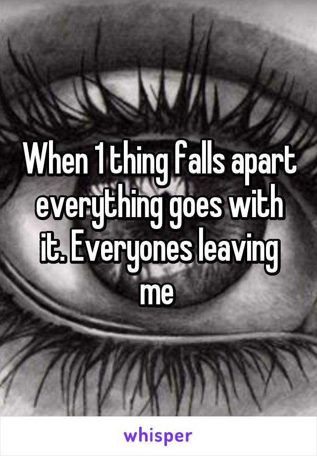 When 1 thing falls apart everything goes with it. Everyones leaving me