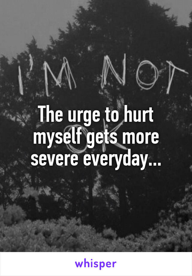 The urge to hurt myself gets more severe everyday...