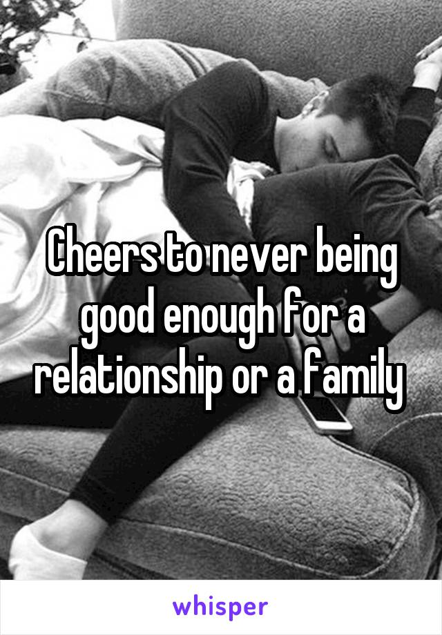 Cheers to never being good enough for a relationship or a family