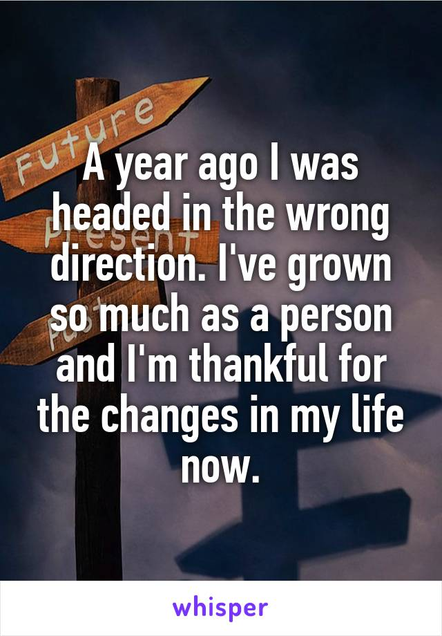 A year ago I was headed in the wrong direction. I've grown so much as a person and I'm thankful for the changes in my life now.