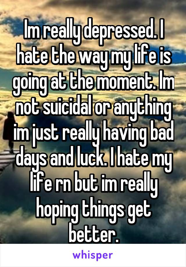 Im really depressed. I hate the way my life is going at the moment. Im not suicidal or anything im just really having bad days and luck. I hate my life rn but im really hoping things get better.