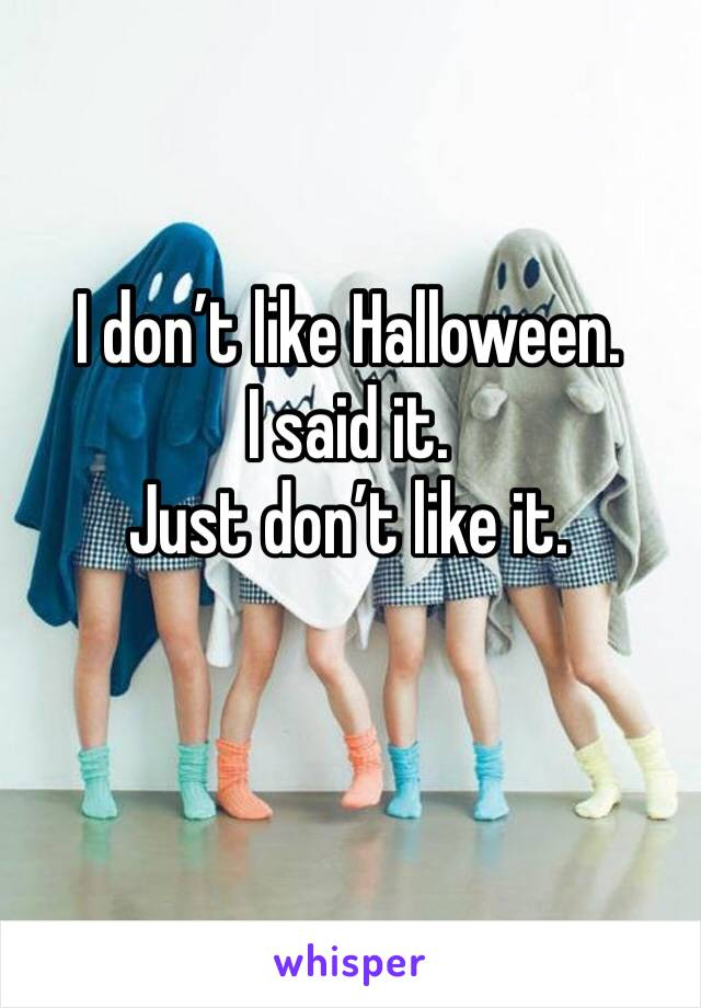 I don't like Halloween.  I said it.  Just don't like it.