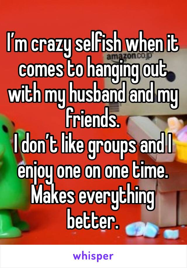 I'm crazy selfish when it comes to hanging out with my husband and my friends.  I don't like groups and I enjoy one on one time.  Makes everything better.