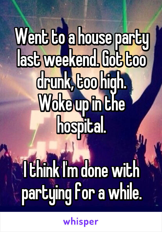 Went to a house party last weekend. Got too drunk, too high. Woke up in the hospital.  I think I'm done with partying for a while.