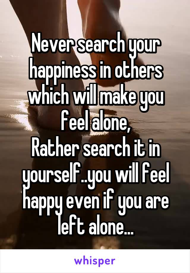 Never search your happiness in others which will make you feel alone, Rather search it in yourself..you will feel happy even if you are left alone...