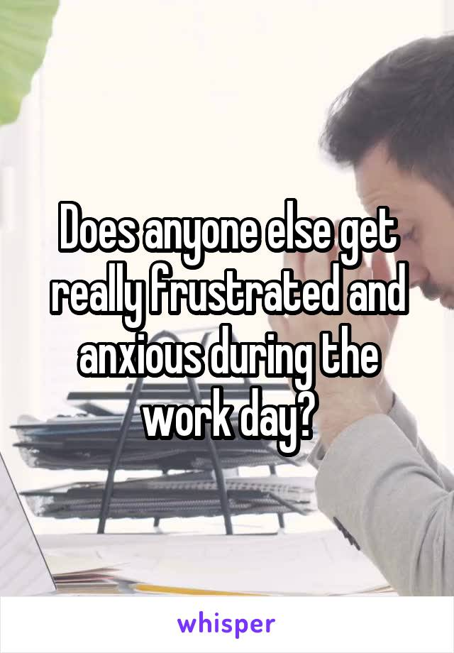 Does anyone else get really frustrated and anxious during the work day?