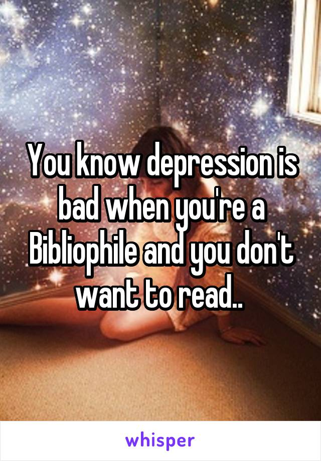 You know depression is bad when you're a Bibliophile and you don't want to read..