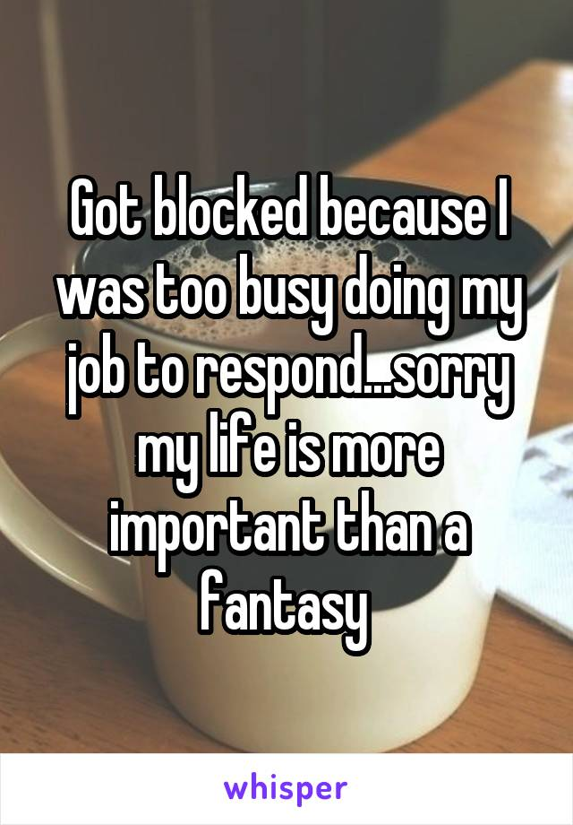 Got blocked because I was too busy doing my job to respond...sorry my life is more important than a fantasy