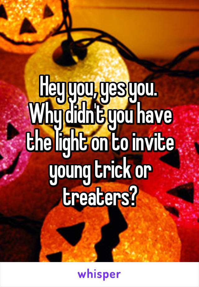 Hey you, yes you.  Why didn't you have the light on to invite young trick or treaters?