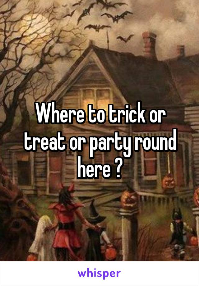 Where to trick or treat or party round here ?