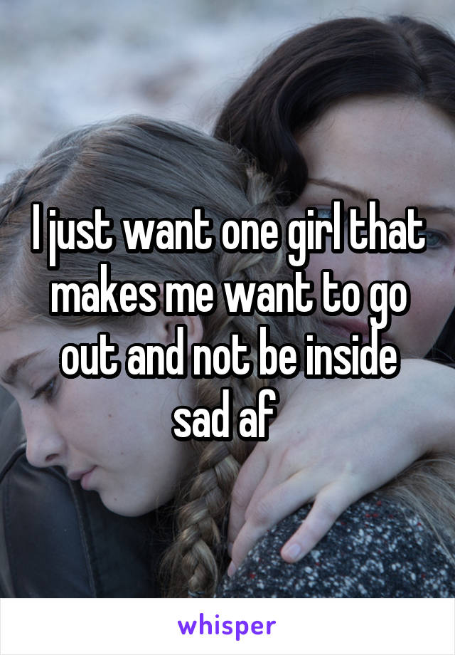 I just want one girl that makes me want to go out and not be inside sad af