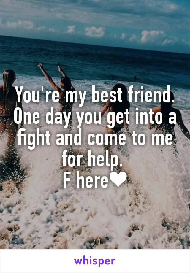 You're my best friend. One day you get into a fight and come to me for help.  F here❤