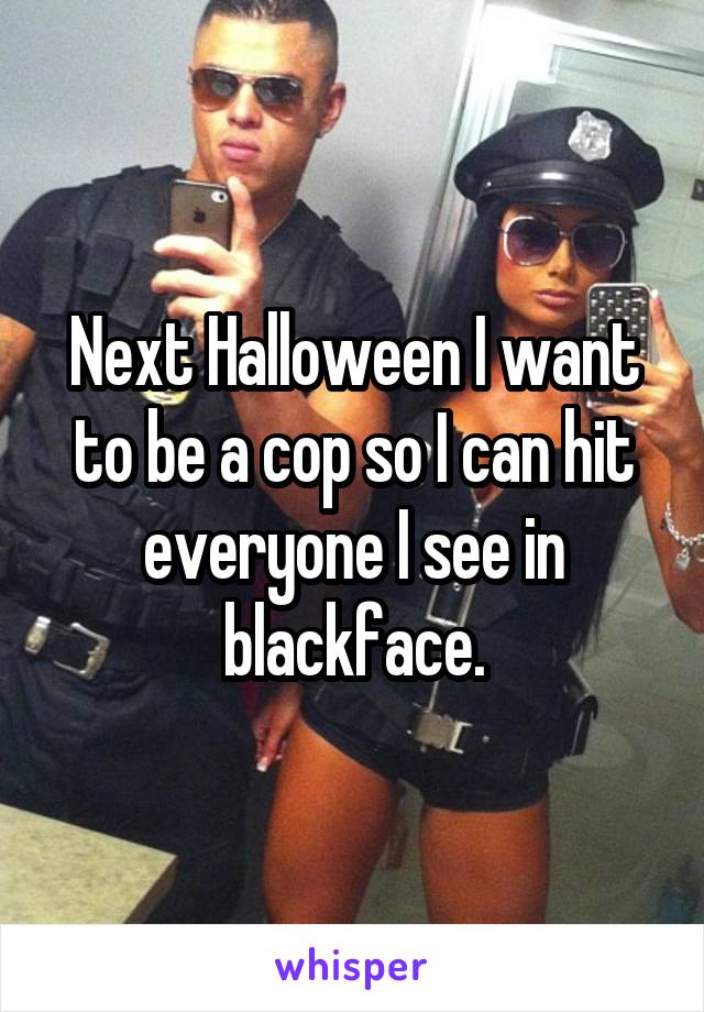 Next Halloween I want to be a cop so I can hit everyone I see in blackface.