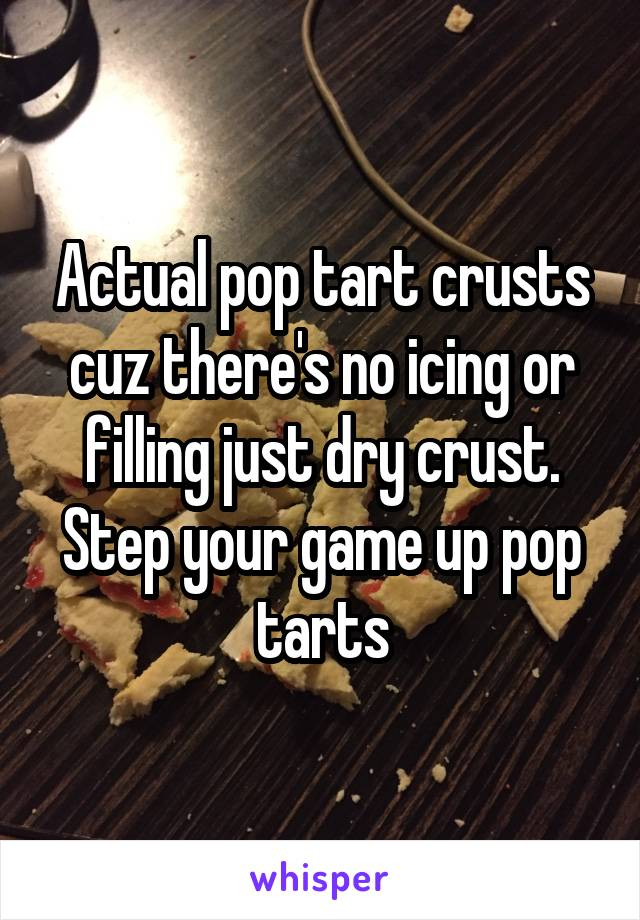 Actual pop tart crusts cuz there's no icing or filling just dry crust. Step your game up pop tarts