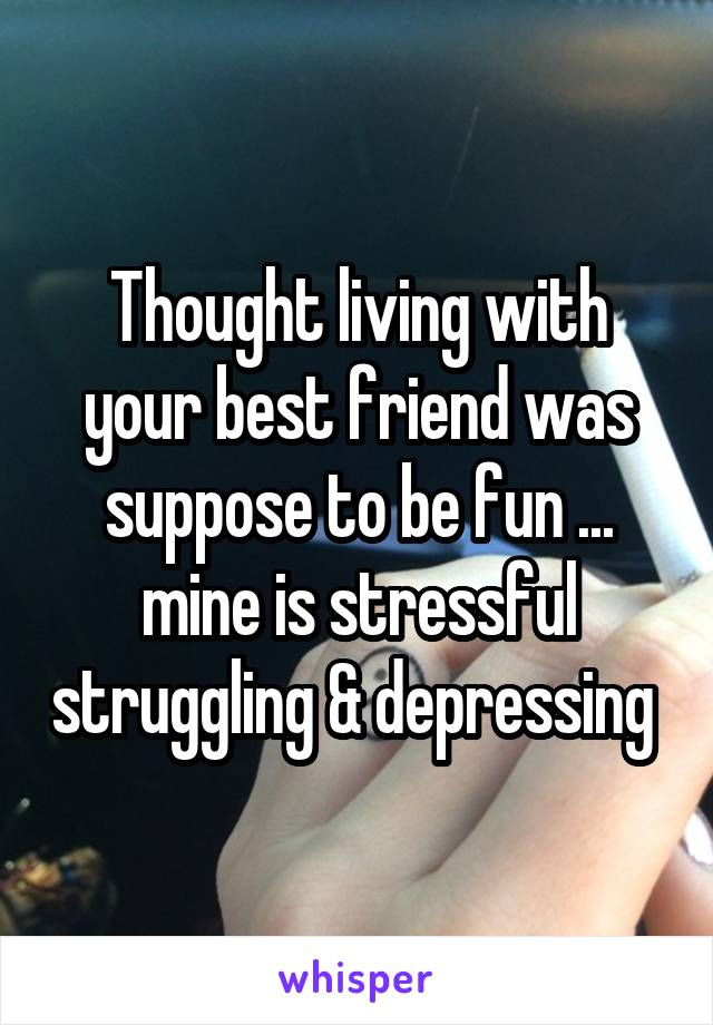 Thought living with your best friend was suppose to be fun ... mine is stressful struggling & depressing