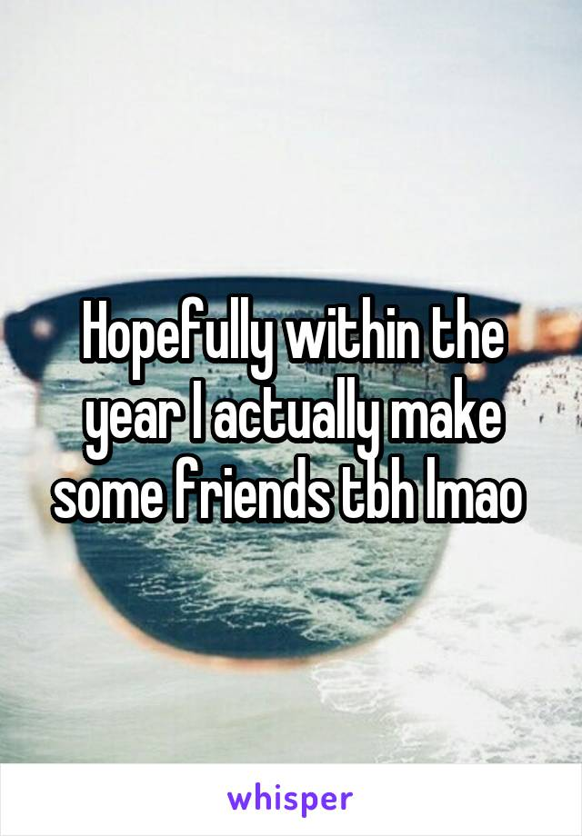 Hopefully within the year I actually make some friends tbh lmao