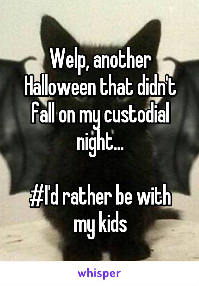 Welp, another Halloween that didn't fall on my custodial night...  #I'd rather be with my kids