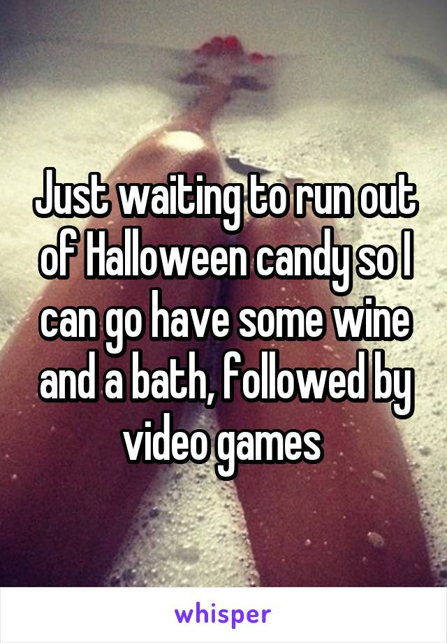 Just waiting to run out of Halloween candy so I can go have some wine and a bath, followed by video games