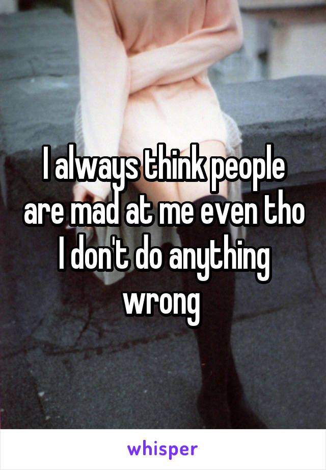 I always think people are mad at me even tho I don't do anything wrong