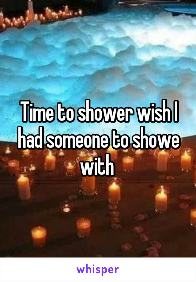 Time to shower wish I had someone to showe with