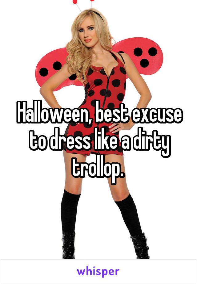 Halloween, best excuse to dress like a dirty trollop.