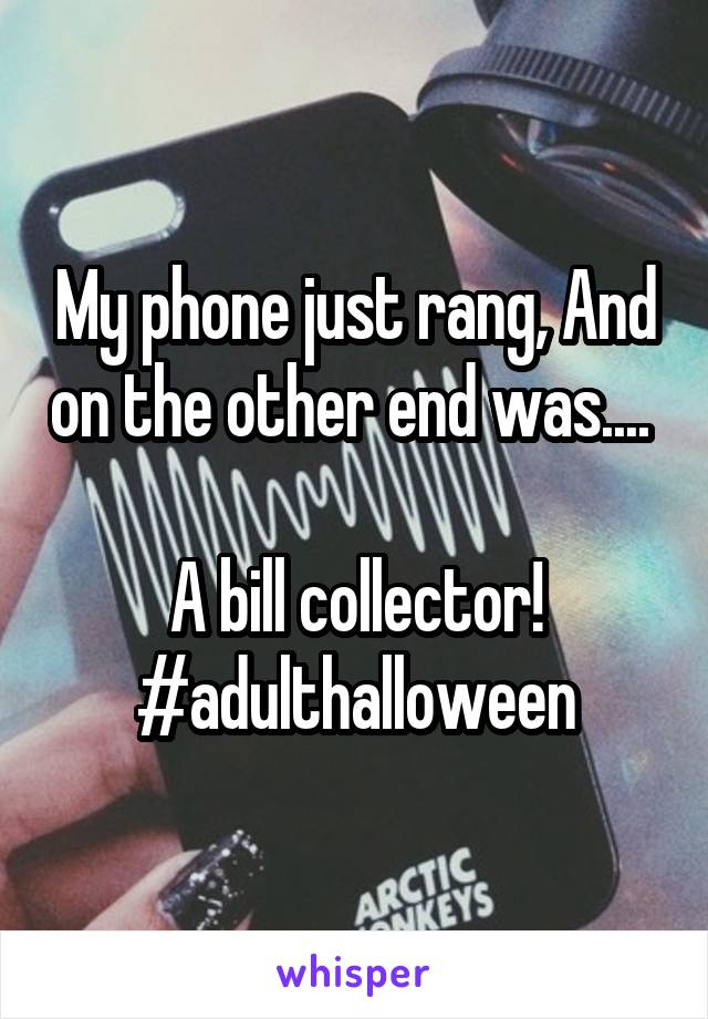 My phone just rang, And on the other end was....   A bill collector! #adulthalloween