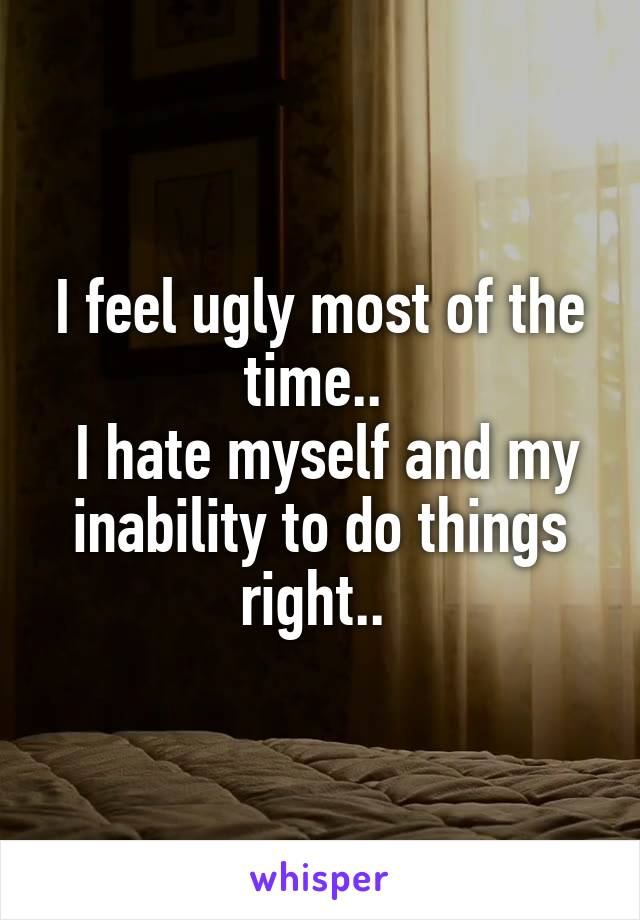 I feel ugly most of the time..   I hate myself and my inability to do things right..