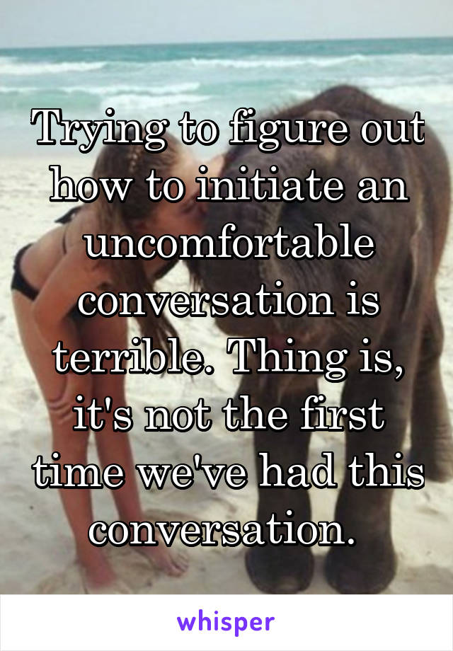 Trying to figure out how to initiate an uncomfortable conversation is terrible. Thing is, it's not the first time we've had this conversation.
