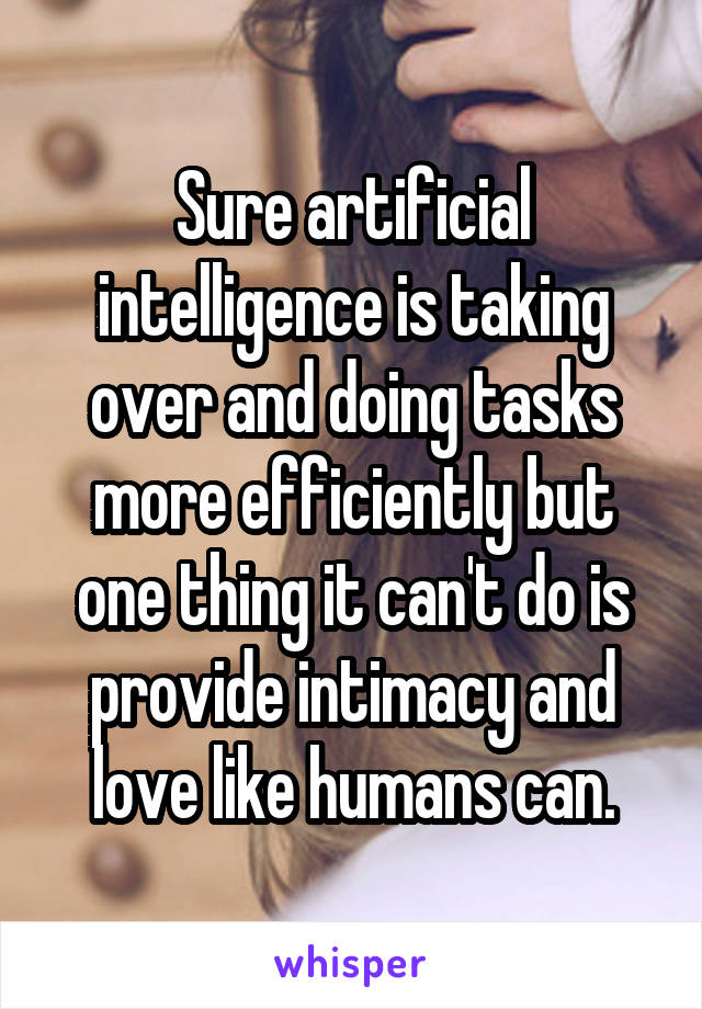Sure artificial intelligence is taking over and doing tasks more efficiently but one thing it can't do is provide intimacy and love like humans can.