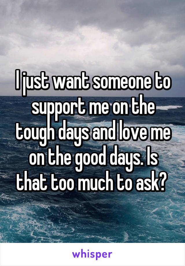 I just want someone to support me on the tough days and love me on the good days. Is that too much to ask?