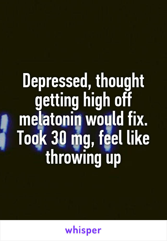 Depressed, thought getting high off melatonin would fix. Took 30 mg, feel like throwing up